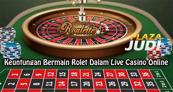 Keuntungan Bermain Rolet Dalam Live Casino Online